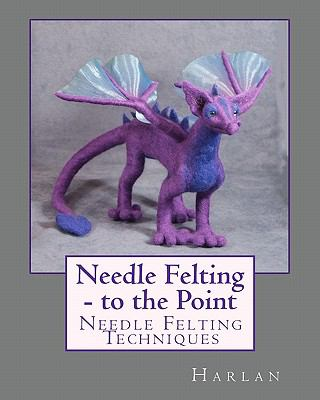 Needle Felting - To the Point 9781451568172