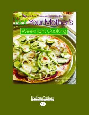 Not Your Mother's(r) Weeknight Cooking: Quick and Easy Wholesome Homemade Dinners 9781458765659