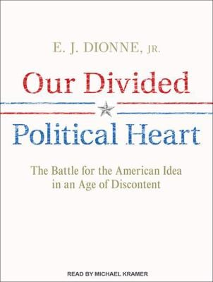 Our Divided Political Heart: The Battle for the American Idea in an Age of Discontent 9781452608464