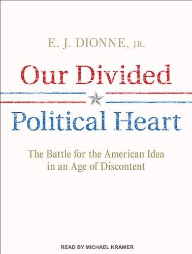 Our Divided Political Heart: The Battle for the American Idea in an Age of Discontent 9781452658469