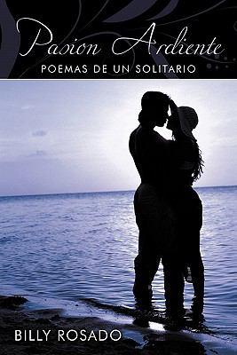 Pasion Ardiente: Poemas de Un Solitario 9781452095011
