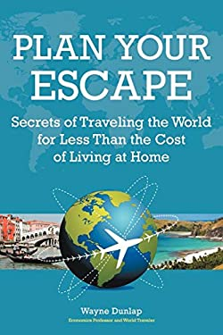 Plan Your Escape: Secrets of Traveling the World for Less Than the Cost of Living at Home 9781456795696