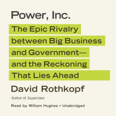 Power, Inc.: The Epic Rivalry Between Big Business and Government; And the Reckoning That Lies Ahead 9781455126361
