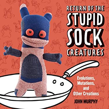 Return of the Stupid Sock Creatures: Evolutions, Mutations, and Other Creations 9781454702849