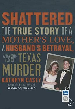 Shattered: The True Story of a Mother's Love, a Husband's Betrayal, and a Cold-Blooded Texas Murder 9781452658612