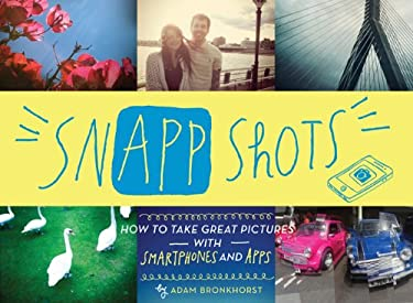 Snapp Shots: How to Take Great Pictures with Smartphones and Apps 9781452107127