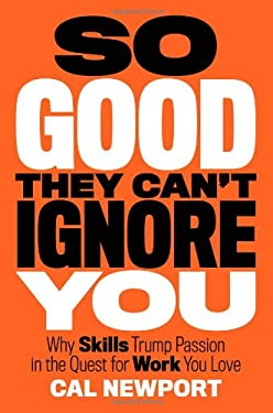 So Good They Can't Ignore You: Why Skills Trump Passion in the Quest for Work You Love 9781455509126