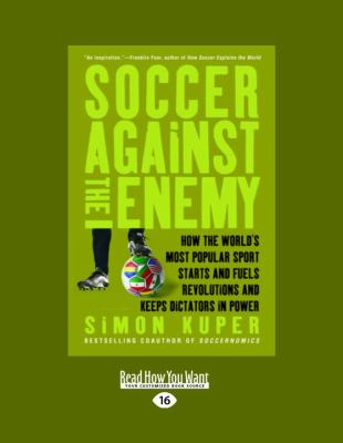 Soccer Against the Enemy: How the Worlds Most Popular Sport Starts and Stops Wars, Fuels Revolutions, and Keeps Dictators in Power (Large Print