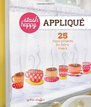 Stash Happy: Applique: 25 Fresh Projects for Fabric Lovers 9781454702801