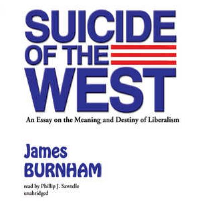 Suicide of the West: An Essay on the Meaning and Destiny of Liberalism 9781455117499