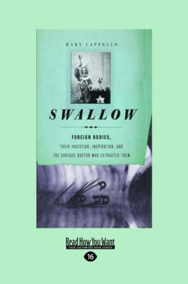 Swallow: Foreign Bodies, Their Ingestion, Inspiration, and the Curious Doctor Who Extracted Them (Large Print 16pt)