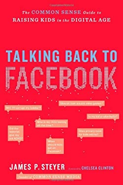 Talking Back to Facebook: The Common Sense Guide to Raising Kids in the Digital Age 9781451658118