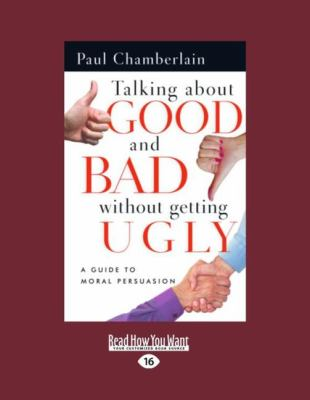 Talking about Good and Bad Without Getting Ugly: A Guide to Moral Persuasion (Easyread Large Edition) 9781458749079