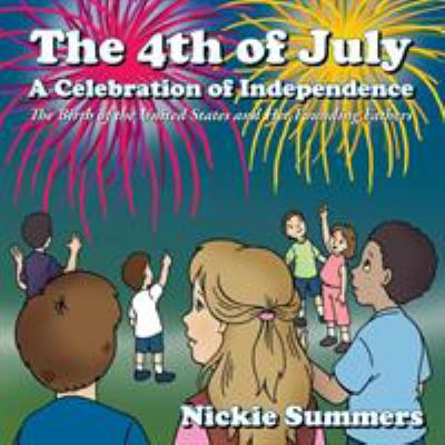 The 4th of July A Celebration of Independence: The Birth of the United States and Her Founding Fathers Nickie Summers