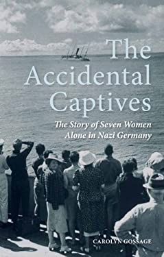 The Accidental Captives: The Story of Seven Women Alone in Nazi Germany 9781459703629