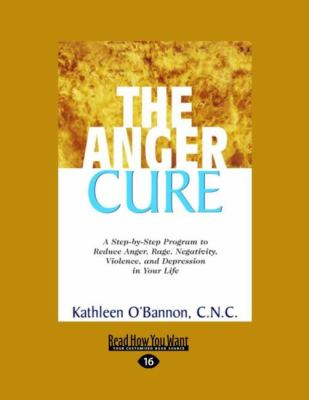 The Anger Cure: A Step-By-Step Program to Reduce Anger, Rage, Negativity, Violence, and Depression in Your Life (Easyread Large Editio 9781458747792