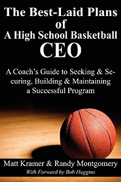The Best-Laid Plans of a High School Basketball CEO: A Coach's Guide to Seeking & Securing, Building & Maintaining a Successful Program 9781457508080