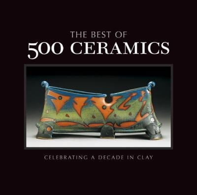 The Best of 500 Ceramics: Celebrating a Decade in Clay 9781454701415