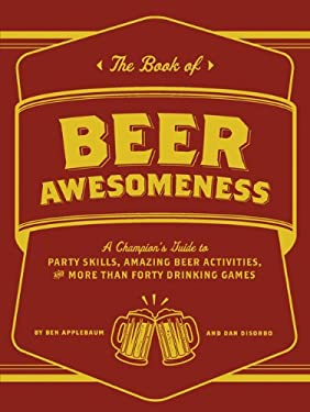 The Book of Beer Awesomeness: A Champion's Guide to Party Skills, Amazing Beer Activities, and More Than Forty Drinking Games 9781452105017
