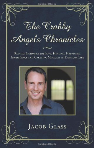 The Crabby Angels Chronicles: Radical Guidance on Love, Healing, Happiness, Inner Peace and Creating Miracles in Everyday Life 9781450206037