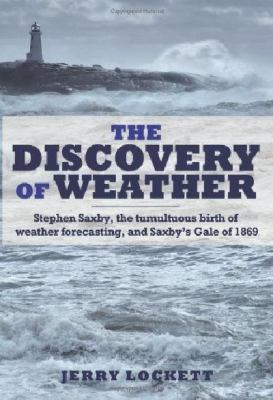 The Discovery of Weather: Stephen Saxby, the Tumultuous Birth of Weather Forecasting, and Saxby's Gale of 1869 9781459500808