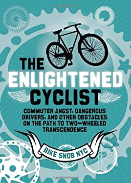 The Enlightened Cyclist: Commuter Angst, Dangerous Drivers, and Other Obstacles on the Path to Two-Wheeled Trancendence 9781452105000
