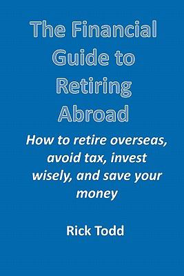 The Financial Guide to Retiring Abroad: How to Retire Overseas, Avoid Tax, Invest Wisely, and Save Your Money 9781450735605