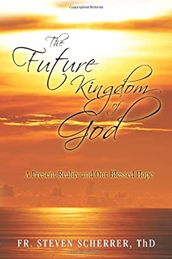 The Future Kingdom of God: A Present Reality and Our Blessed Hope 9781450268370