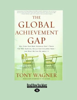 The Global Achievement Gap: Why Even Our Best Schools Don't Teach the New Survival Skills Our Children Need-And What We Can Do about It (Large Pri