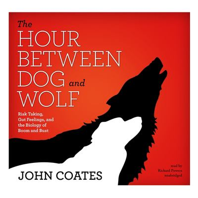 The Hour Between Dog and Wolf: Risk Taking, Gut Feelings, and the Biology of Boom and Bust 9781455157037