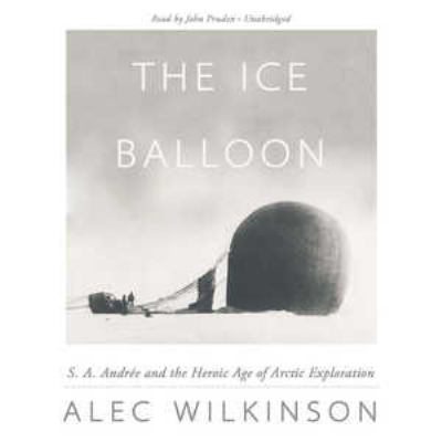 The Ice Balloon: S. A. Andree and the Heroic Age of Arctic Exploration 9781455166619