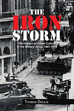 The Iron Storm: The Impact on Greek Culture of the Military Junta, 1967-1974 9781456838409