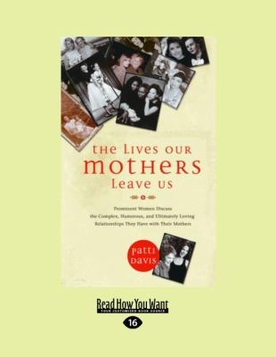 The Lives Our Mothers Leave Us: Prominent Women Discuss the Complex, Humorous, and Ultimately Loving Relationships They Have with Their Mothers 9781458772220