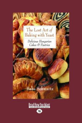 The Lost Art of Baking with Yeast & Pastries: Delicious Hungarian Cakes (Large Print 16pt)