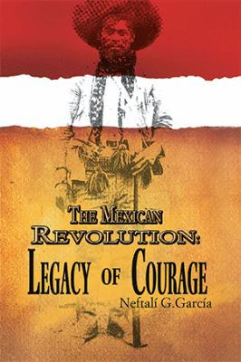 The Mexican Revolution: Legacy of Courage 9781456809454