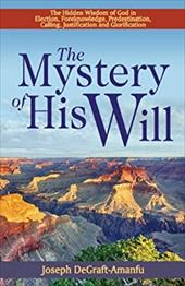 The Mystery of His Will: The Hidden Wisdom of God in Election, Foreknowledge, Predestination, Calling, Justification and Glorifica 20752714