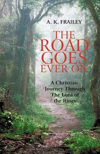 The Road Goes Ever on: A Christian Journey Through the Lord of the Rings 9781450288101