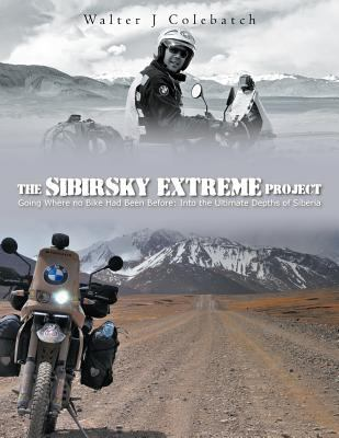 The Sibirsky Extreme Project: Going Where No Bike Had Been Before: Into the Ultimate Depths of Siberia 9781456781187