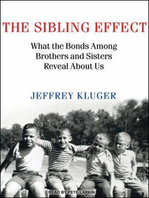 The Sibling Effect: What the Bonds Among Brothers and Sisters Reveal about Us 9781452633633