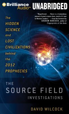 The Source Field Investigations: The Hidden Science and Lost Civilizations Behind the 2012 Prophecies 9781455828524