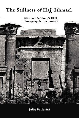 The Stillness of Hajj Ishmael: Maxime Du Camp's 1850 Photographic Encounters 9781450203074