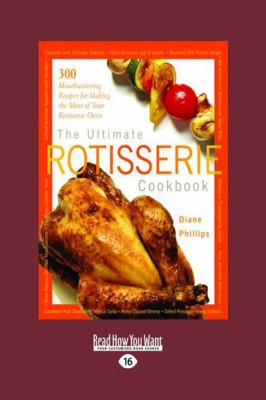 The Ultimate Rotisserie Cookbook: 300 Mouthwatering Recipes for Making the Most of Your Rotisserie Oven (Large Print 16pt) 9781458757685