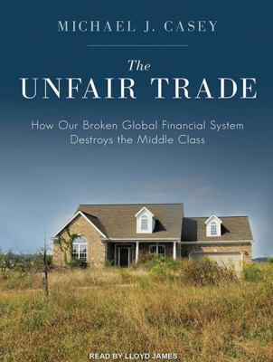 The Unfair Trade: How Our Broken Global Financial System Destroys the Middle Class 9781452657776