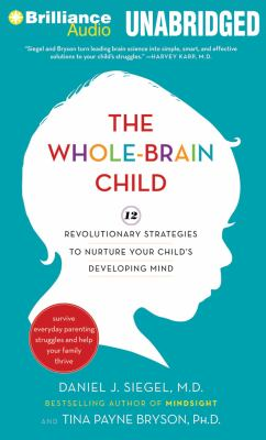 The Whole-Brain Child: 12 Revolutionary Strategies to Nurture Your Child's Developing Mind, Survive Everyday Parenting Struggles, and Help Yo 9781455853106