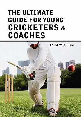 The Ultimate Guide for Young Cricketers & Coaches 9781456882778