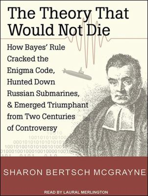 The Theory That Would Not Die: How Bayes' Rule Cracked the Enigma Code, Hunted Down Russian Submarines, and Emerged Triumphant from Two Centuries of 9781452636856