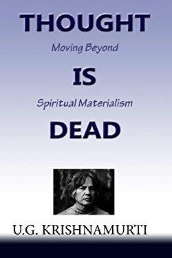Thought Is Dead: Moving Beyond Spiritual Materialism - Krishnamurti, U. G.