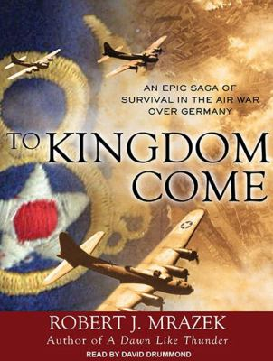 To Kingdom Come: An Epic Saga of Survival in the Air War Over Germany 9781452600901