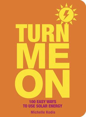 Turn Me on: 100 Easy Ways to Use Solar Energy (Large Print 16pt) 9781459620667