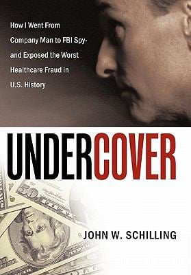 Undercover: How I Went from Company Man to FBI Spy and Exposed the Worst Healthcare Fraud in U.S. History 9781452055084